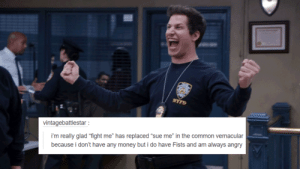 """Money, Target, and Tumblr: vintagebattlestar  i'm really glad """"fight me"""" has replaced """"sue me"""" in the common vernacular  because i don't have any money but i do have Fists and am always angry tothenine-nine:    Brooklyn 99 + Tumblr Text Posts (part 2/??)"""