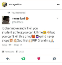 Student Athlete: vintagedildo  1t3 You Retweeted  meme lord  @salloney.  robber.move and i'll kill you  student athlete:you can kill mebut  you can't kill this grindgrind never  stops10God first RIP Grandma  10:50 PM 14 Mar 17  28 RETWEETS 51 LIKES