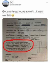 """bruh i'm over it tbh: @VIntSteven  Got a write up today at work... it was  worth it  EMPLOYEE INCIDENT REPORT  TIME: """"C2OZAMl®  EQUIPMENT #:  INCIDENT DATE  EMPLOYEE NAME  INCIDENT LOCATİON, """"Rialto-CA  POLICE REPORT YES  EMPLOYEE INJURIES:  AGENCY:  FRACTURE □SPRAIN □ BRUISE  一口cur-되  NATURE OF  RRITATION  INJURED BODYP  HEAD  □ TORSO  HANDS / ARMS  DESCRIBE THE INCIDENT (Use the diagram if necensary)  o HouMe  gose  AT  OTHER PARTY:  INJURIES: YES  Same  Name  Addrees  Address  Phone bruh i'm over it tbh"""
