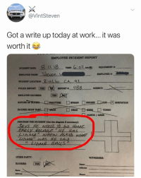 Got'em!!!! https://t.co/sP10fHPWvM: @VIntStevern  Got a write up today at work... it was  worth it  EMPLOYEE INCIDENT REPORT  TIME 2:02. AMl®  EQUIPMENT #:  INCIDENT DATE  EMPLOYEB NAME:  INCIDENT LOCATION: ialto CA a  en  Pouce REPORT  REPORT . ygg AGENCY:  EMPLOYEE INJURIES:YES  FRACTURE □SPRAIN BRUISE  NATURE OFI  RRITATION  INJURED BODY PART.上 rfACK  □ TORSO  HEAD  HANDS / ARMS  DESCRIBE THE INCIDENT (Use the diagram if necessary):  Ms  OTHER PARTY  WITNESSES  INJURIES: YES  Name:  Addreas:  Name  Address  Phone:  - Got'em!!!! https://t.co/sP10fHPWvM