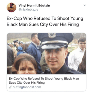 Fired for doing the right thing: Vinyl Hermit Edutain  @nicklebizzle  Ex-Cop Who Refused To Shoot Young  Black Man Sues City Over His Firing  Ex-Cop Who Refused To Shoot Young Black Man  Sues City Over His Firing  Shuffingtonpost.com Fired for doing the right thing