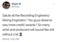 Respect, Shit, and All The: Vinylz  @Vinylz  Salute all the Recording Engineers/  Mixing Engineers ! You guys deserve  way more credit/awards ! So many  artist and producers will sound like shit  without y'all  8/5/18, 4:32 PM Respect