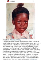 """Memes, 🤖, and Spaces: violadavis  violadavis #Flashback Friday  """"The only picture l have of my childhood is the picture of  me in kindergarten. I have this expression on my face it's  not a smile, it's not a frown. l swear to you, that's the girl  who wakes up in the morning and who looks around her  house and her life saying, 'I cannot believe how God has  blessed me  I was the kind of poor where l knew right away  had less than everyone around me,"""" she says. """"Our  environment, our physical space reflected our income."""" At  home, """"the boards were coming off the walls  II  she says,  and the family endured """"shoddy plumbing and no phone  and no food and rats and all of that. That very much was  visible to me."""" (Fxcerpt from my interview w/ @People) 🙌🏾🙏🏽 violadavis ❤️"""