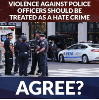 Crime, Memes, and Police: VIOLENCE AGAINST POLICE  OFFICERS SHOULD BE  TREATED AS A HATE CRIME  N.Y  NYPD  AGREE? What do you think? Like Our LIVES Matter