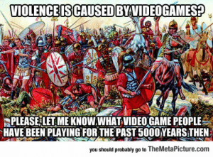 epicjohndoe:  To The People Who Keep Blaming Video Games: VIOLENCE IS CAUSED BYVIDEOGAMES?  PLEASE LET ME KNOW.WHAT VIDEO GAME PEOPLE  HAVE BEEN PLAYINGFOR THE PAST 5000YEARS THEN  you should probably go to TheMetaPicture.com epicjohndoe:  To The People Who Keep Blaming Video Games