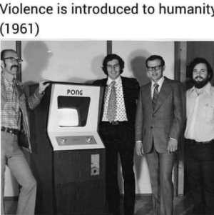 Meirl by Capolingua MORE MEMES: Violence is introduced to humanity  (1961)  PONG Meirl by Capolingua MORE MEMES