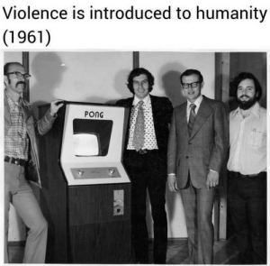Those damn GAMERS: Violence is introduced to humanity  (1961)  PONG Those damn GAMERS