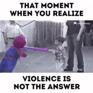 Violence is not the answer: Violence is not the answer