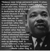 "America needs non-violence now more than ever.: Violence never brings permanent peace. It solves  no social problem: it merely creates new and more  complicated ones, Violence is impractical because  it is a descending spiral ending  in destruction for all. It is  immoral because it seeks to  humiliate the opponent  rather than win his  understanding: it seeks  to annihilate rather than  convert. Violence is  immoral because it thrives  on hatred rather than love,  It destroys community and  makes brotherhood impossible.  It leaves society in monologue  rather than dialogue. Violence  ends up defeating itself. It  creates bitterness in the survivors  and brutality in the destroyers.""  -Martin Luther King, Jr. America needs non-violence now more than ever."