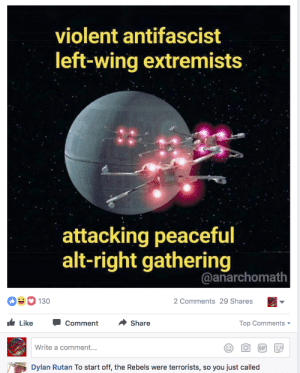 Gif, Tumblr, and Blog: violent antifascist  left-wing extremists  attacking peaceful  alt-right gathering  @anarchomath  130  2 Comments 29 Shares  Like -Comment ·Share  Top Comments  Write a comment...  O GIF  Dylan Rutan To start off, the Rebels were terrorists, so you just called ahsadler:Dylan just failed a morality test literally designed for 4-year-olds