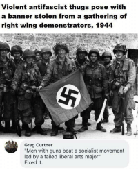 "Guns, Memes, and Socialist: Violent antifascist thugs pose with  a banner stolen g of  right wing demonstrators, 1944  from a gatherin  Greg Curtner  ""Men with guns beat a socialist movement  led by a failed liberal arts major""  Fixed it. (GC)"