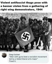 "Guns, Memes, and Socialist: Violent antifascist thugs pose with  a banner stolen g of  right wing demonstrators, 1944  from a gatherin  Greg Curtner  ""Men with guns beat a socialist movement  ed by a failed liberal arts major""  Fixed it. (GC)"