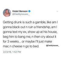 Clothes, Drunk, and Friends: Violet Benson  @Daddyissues  Getting drunk is such a gamble, like aml  gonna black out n ruin a friendship, aml  gonna text my ex, show up at his house,  beg him to bang me, n then cry about it  for 3 weeks... or maybe I'll just make  mac n cheese n go to bed. @Daddyissues  2/23/18, 1:52 PM Have you ever gotten so drunk that u woke up still wearing ur clothes, shoes and purse... with a bunch of texts from ur friends asking where u r AND a bunch of texts YOU texted urself bc u stored ur own number as ur ex's number to avoid drunk texting him... I have!! Lol. 🙋🏼‍♀️ this is adulting.