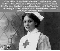RT @ExcuseThePuns_:: Violet Jessop, a ship nurse. She served on each of the three  'sisters' Titanic, Britannic and Olympic. While she was on board,  the Olympic collided with a war ship and nearly sank, the Titanic hit  an iceberg and sank, the Britannic hit an underwater mine and  sank. Violet survived all three RT @ExcuseThePuns_: