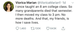 College, Friends, and How: Viorica Marian @VioricaMarian1 1d  l once taught an 8 am college class. So  many grandparents died that semester.  I then moved my class to 3 pm. No  more deaths. And that, my friends, is  how I save lives.  1,460 130K 643K