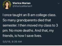 It seems many students kill off family members to miss a morning class.: Viorica Marian  @VioricaMarian1  l once taught an 8 am college class.  So many grandparents died that  semester. I then moved my class to 3  pm. No more deaths. And that, my  friends, is how I save lives.  5/5/18, 8:39 AM It seems many students kill off family members to miss a morning class.