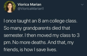 College, Friends, and American: Viorica Marian  @VioricaMarian1  l once taught an 8 am college class  So many grandparents died that  semester. I then moved my class to 3  pm. No more deaths. And that, my  friends, is how I save lives. An American hero