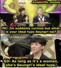 Throwback <3  *AdminCindy*: @vipfor life memes  MC: Im suddenly curious but what  is your ideal type Seungri-ssi?  NGD: As long as it's a woman,  she's Seungri's ideal type. Throwback <3  *AdminCindy*
