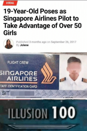 Anaconda, Girls, and Flight: VIRAL  19-Year-Old Poses as  Singapore Airlines Pilot to  Take Advantage of Over 50  Girls  Published 3 months ago on September 26, 2017  By Jolene  FLIGHT CREW  inGAPORE  AIRLInES  TAFF IDENTIFICATION CARD  SIT  ILLUSION 100 The hero we dont deserve