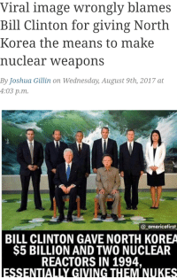 Viral image wrongly blames  Bill Clinton for giving North  Korea the means to make  nuclear weapons  By Joshua Gillin on Wednesday, August 9th, 2017 at  4:03 p.m.  @americafirst  BILL CLINTON GAVE NORTH KOREA  $5 BILLION AND TWO NUCLEAR  REACTORS IN 1994,  ESSENTIALLY GIVING THEM NUKES