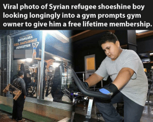 Anyone in a position to help others can learn from this: Viral photo of Syrian refugee shoeshine boy  looking longingly into a gym prompts gym  owner to give him a free lifetime membership.  BAYANLARA  ÖZEL SAATLERİMİZ  MEVCUTTUR Anyone in a position to help others can learn from this