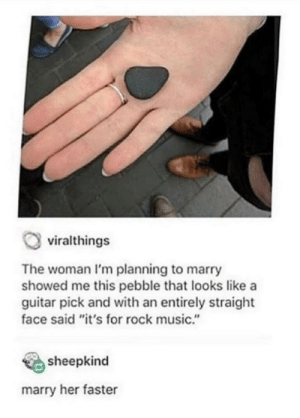 "NOT FAST ENOUGH GOD DAMMIT!: viralthings  The woman I'm planning to marry  showed me this pebble that looks like a  guitar pick and with an entirely straight  face said ""it's for rock music.""  sheepkind  marry her faster NOT FAST ENOUGH GOD DAMMIT!"