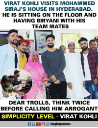 Arrogant, House, and Simplicity: VIRAT KOHLI VISITS MOHAMMED  SIRAJ'S HOUSE IN HYDERABAD.  HE IS SITTING ON THE FLOOR AND  HAVING BIRYANI WITH HIS  TEAM MATES  HINC  DEAR TROLLS, THINK TWICE  BEFORE CALLING HIM ARROGANT  SIMPLICITY LEVEL VIRAT KOHLI #ViratKohli #MohammedSiraj