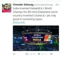 Cricket, India, and Indianpeoplefacebook: Virender Sehwag  avirendersehwag 18h  India invented Kabaddi & r World  Champs for 8th time. Elsewhere some  country invented Cricket & r yet only  good in correcting typos.  #INDVIRN  FI  Eur AHMEDABAD  2016 KABADDI WORLD CUPANMIDA  WORLD  CHAMPIONS  INDIA  3829  25.2K 41.1K  M Paaji tussi chaa gaye. ...