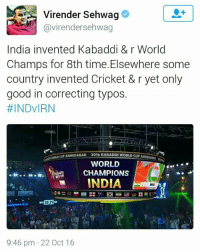 Finals, Memes, and Good: Virender Sehwag  Gavirendersehwag  India invented Kabaddi & r World  Champs for 8th time.Elsewhere some  country invented Cricket & r yet only  good in correcting typos.  #INDVIRN  FINAL  locurAINEDABAD 2016 KABADDIWORLDCUPAH  WORLD  CHAMPIONS  INDIA  9:46 pm 22 Oct 16 Viru paji strikes again 😂😂😂