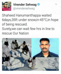 Memes, Snow, and 🤖: Virender Sehwag  Gavirendersehwag  Shaheed Hanumanthappa waited  6days,35ft under snow,in-45°C,in hope  of being rescued  Surely we can wait few hrs in line to  rescue Our Nation #salute