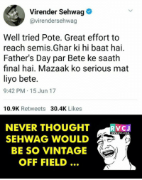 Fathers Day, Memes, and Savage: Virender Sehwag  Gavirendersehwag  Well tried Pote. Great effort to  reach semis Ghar ki hi baat hai.  Father's Day par Bete ke saath  final hai. Mazaak ko serious mat  liyo bete.  9:42 PM 15 Jun 17  10.9K Retweets  30.4K  Likes  NEVER THOUGHT  V CJ  WWW RVCJ.COM  SEHWAG WOULD  BE SO VINTAGE  OFF FIELD SAVAGE!