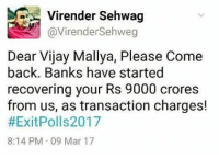 Dekh Bhai, International, and Vijay: Virender Sehwag  @Virender Sehweg  Dear Vijay Mallya, Please Come  back. Banks have started  recovering your Rs 9000 crores  from us, as transaction charges!  #ExitPolls2017  8:14 PM 09 Mar 17 Sehwag 👌🏻
