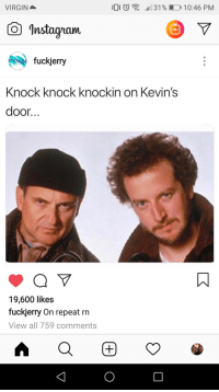 Fuckjerry: VIRGIN  00  ,1131% D 10:46 PM  Instagan  fuckjerry  Knock knock knockin on Kevin's  door...  19,600 likes  fuckjerry On repeat rn  View all 759 comments
