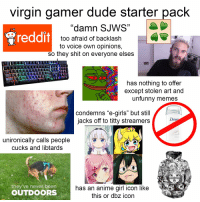 """Anime, Dude, and Girls: virgin gamer dude starter pack  reddit  """"damn SJWS""""  too afraid of backlash  to voice own opinions,  so they shit on everyone elses  has nothing to offer  except stolen art and  unfunny memes  condemns """"e-girls"""" but still  jacks off to titty streamers  unironically calls people  cucks and libtards  they've never been  OUTDOORS  has an anime girl icon like  this or dbz icon"""