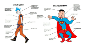 Virgin Goku vs Chad Superman: VIRGIN GOKU  Genius inventor,  Literally only good at  fighting and can't  function doing anything  CHAD SUPERMAN  Pulitzer prize wining  journalist, excellent  farmer, published  author, highschool  else - possible autist?  Shit tier blue, spikey  hair - belongs in a  Classic all-American  football star and fan of  haircut with iconic  weeaboo punk band  classic films  curl  Awful morals - driven  only by ego and desire  Literal posterboy for  superhero morality  for conflict  Dragon Ball Evolution  Starred in numerous  films played by the  likes of Christpher  No cape  Reeves  Shitty orange hobo  suit that only gross  80s yoga instructor  anime fans like  Iconic cape  armbands  Iconic costume and  symbol known by the  majority of people on  the planet  Needs universe busting  abilities to keep ADD  fans entertained  6'3, 230lb alpha male  5'9, 137lb manlet  Abilities hover around  plantery level - more  focused on telling good  Shitty blue belt. Not  even signifying an  stories  actual martial arts rank  in anything.  Functional and sylish  vellow belt  Is Japanese - probably  has small penis given  statistics  Red underwear shows  off giant bulge Virgin Goku vs Chad Superman