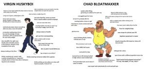 Ass, Clothes, and Football: VIRGIN HUSKYBOI  CHAD BLOATMAXXER  talks to absolutely  no one, just stands in line like  dipshit when he needs the squat rack  listens to some 'deep' bullshit like black metal or cloud rap  while doing circuit training  yodels while lifting,  garnering an audience for each rep  listens to EDM, buttrock, or rap  while doing bounce-bar deadlifts  short as  fuck,  no taller than 5'9  can go ass to grass, nobody gives a shit  unmoggable god-tier frame  takes up the bench, doing 315 for reps for like 4 hours  not even that fat,  than a saudi arabian woman anyways  COvers up more  at a time  at least 6'2, probably 300+ lbs  thinks chalk looks badass,  people complain to manager about  the little piles he leaves everywhere  talks to multiple stacies whilst reclining on his  peck-deck throne  receding hairline, shaves it, dgaf  only  ever wears dark colors  chad features remain unobscured by fat  has never used a safety clip in his life  and 3 chins  receding hairline, but tries to cover it up  by having it shaggy, looks like shit  meticulously wipes down everything  after hes done, even the barbell  lives for weighted dips  glorious tan  always wears a  hoodie  constantly reading about form,  has vast knowledge of body  mechanics; still can barely bench  his own body weight  uses straps for almost ever lift  ass from oversquatting  girl  baptizes equipment in sweat  ill-fitting flashy clothes,  nobody bats an eye  wears  taken a solemn oath to never  wear shorts  does deadlifts the right way:  despite being like 40% body fat, limbs still  steady and controled, pauses  at the bottom; still gets noise  complaints from stacy  stay vascular  does squats every gym trip,  still has chicken legs  lifts exclusively in swim trunks  does 600lb half squats  skin so pale it would blind you  eldergod-tier calves  always looking at the floor  rack pulls for days  *gay windpants sound effects*  goes home with a different gymthot every trip  learned how to lif