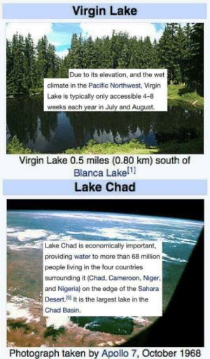 Taken, Virgin, and Apollo: Virgin Lake  Due to its elevation, and the wet  climate in the Pacific Northwest, Virgin  Lake is typically only accessible 4-8  weeks each year in July and August.  Virgin Lake 0.5 miles (0.80 km) south of  Blanca Lakel1]  Lake Chad  Lake Chad is economically important,  providing water to more than 68 million  people living in the four countries  surrounding it (Chad, Cameroon, Niger,  and Nigeria) on the edge of the Sahara  Desert.(51 It is the largest lake in the  Chad Basin.  Photograph taken by Apollo 7, October 1968 The Virgin Lake vs the Lake Chad