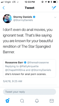 That's like saying you are known for your beautiful rendition of the Star Spangled Banner: Virgin LTE12:33 PM 1  Tweet  Stormy Daniels *  @StormyDaniels  Idon't even do anal movies, you  ignorant twat. That's like saying  you are known for your beautiful  rendition of The Star Spangled  Banner  Roseanne Barr Φ @therealroseanne  Replying to @PattyArquette  @ChapelHillDiva and @StormyDaniels  she's known for anal porn scenes.  5/4/18, 9:25 AM  Tweet your reply That's like saying you are known for your beautiful rendition of the Star Spangled Banner