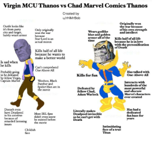 Virgin MCU Thanos vs Chad Marvel Comics Thanos: Virgin MCUThanos vs Chad Marvel Comics Thanos  Created by  u/rHiMrBob  Outfit looks like  it's from party  city and target,  barely wears armor  Only originally  won the war  because  Star Lord is an  actual moron  Originally won  the war because  ofhis own strength  and intellect  Wears godlike  blue and  almsoradifo/dee Kils halfof allifte  armorallofthe Kils half of all life  time  because he is inlove  with the personification  of Death  Kills half of all life  because he wants to  make a better world  Is sad when  he kills  Can't comprehend  One-Above-All  Probably going  to be defeate  by fellow Virgin,  Has talked with  Kills for fun  One-Above-All  Woohoo, Black  Panther and  Spider-Man are in  aptain Marvel  Interacts with  hundreds of the  most powerful  and obscure  Marvel characters  ever created  Defeated by  fellow Chad,  Adam Warlock  e movie  Doesn't even  have Deadpool  n his universe  because of  retarded licensing  ssues  Most IRL fans  didn't even know  he existed before  the movie  Literally makes  Deadpoolinvincible  so he can't get with  Death  Has had a  dedicated  fan base for  years  Childish  face  Intimidating  face of a true  Titan Virgin MCU Thanos vs Chad Marvel Comics Thanos