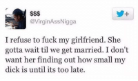 For real though it's none of her business: @VirginAssNigga  I refuse to fuck my girlfriend. She  gotta wait til we get married. I don't  want her finding out how small my  dick is until its too late. For real though it's none of her business