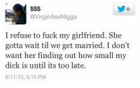 Dick, Fuck, and Girlfriend: @VirginAssNigga  I refuse to fuck my girlfriend. She  gotta wait til we get married. I don't  want her finding out how small my  dick is until its too late.  6/11/13, 5:15 PM Smart move