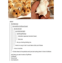double tap if you love bread: virgno:  haveitjoeway:  themaddfeministDeactivated:  jen-jen-jen-den:  soundssimpleright:  coolthingoftheday:  Adorable Japanese hamster bread.  (Source)  Are you fucking kidding me.  there's no way in hellIcould take a bite out of these  It has a butthole  I'd take these to the petstore and just starteating them in front of children  And here you see in order a Gryffindor  Hufflepuff  Ravenclaw  And Slytherin double tap if you love bread