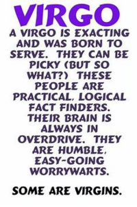 Brain, Free, and Horoscope: VIRGO  A VIRGO IS EXACTING  AND WAS BORN TO  SERVE. THEY CAN BE  PICKY (BUT SO  WHAT?) THESE  PEOPLE ARE  PRACTICAL, LOGICAL  FACT FINDERS.  THEIR BRAIN IS  ALWAYS IN  OVERDRIVE. THEY  ARE HUMBLE,  EASY GOING  WORRY WARTS.  SOME ARE VIRGINS. Oct 23, 2016. Get rid of the need to check everything constantly and trust others  .....FOR FULL HOROSCOPE VISIT: http://horoscope-daily-free.net