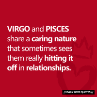 Love, Relationships, and Nature: VIRGO and PISCES  share a caring nature  that sometimes sees  them really hitting it  off in relationships.  DAILY LOVE QUOTES #VIRGO and #PISCES compatibility...  Via Daily Love Quotes 💘