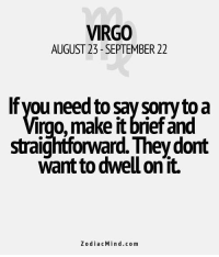 Sep 1, 2017. Your quality and achievements will come to the fore, and that will defeat all  . .. ........ FOR FULL HOROSCOPE VISIT: http://horoscope-daily-free.net/virgo: VIRGO  AUGUST 23-SEPTEMBER 22  Ifyou need to say sorytoa  irgo, make it brief ánd  straightforward. They dont  want to dwell on'it.  ZodiacMind.com Sep 1, 2017. Your quality and achievements will come to the fore, and that will defeat all  . .. ........ FOR FULL HOROSCOPE VISIT: http://horoscope-daily-free.net/virgo