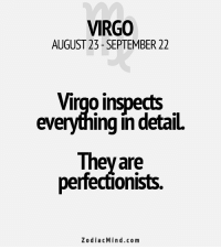 Work, Business, and Free: VIRGO  AUGUST 23- SEPTEMBER 22  Virgo inspects  everything in detaiL  They are  perfecoonists.  Zodiac Mind.co m Mar 20, 2017. It is not easy for you to adjust to changed circumstances in the business field. You liked the old way of work better. It is hard for you to reconcile with some .... ....FOR FULL HOROSCOPE VISIT: http://horoscope-daily-free.net/virgo