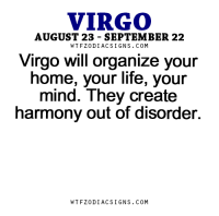 Life, Business, and Free: VIRGO  AUGUST 23 SEPTEMBER 22  W TFZ0 DIAC SIGNS COM  Virgo will organize your  home, your life, your  mind. They create  harmony out of disorder.  W TFZ0 DIAC SIGNS COM Apr 22, 2017. Today you won't have too many business obligations. You can even expect extra free time. Use .. ....FOR FULL HOROSCOPE VISIT: http://horoscope-daily-free.net/virgo