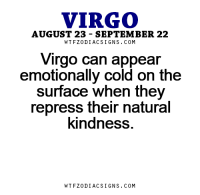Free, Horoscope, and Http: VIRGO  AUGUST 23 SEPTEMBER 22  W TFZ0 DIAC SIGNS COM  Virgo can appear  emotionally cold on the  surface when they  repress their natural  kindness  W TFZ0 DIAC SIGNS COM Aug 22, 2016. You will be able to read between the lines, and you will see many things that you haven't   .....FOR FULL HOROSCOPE VISIT: http://horoscope-daily-free.net