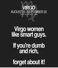 Definitely, Dumb, and Free: VIRGO  AUGUST 23 SEPTEMBER 22  Z o d i a c Mind .co m  Virgo Women  like Smart guys.  If you're dumb  and rich  forget about it! Apr 3, 2017. Your excessive politeness is creating your problems. You allow everything to go its own way, and you go with the flow. You definitely have to snap out of it  ... ....FOR FULL HOROSCOPE VISIT: http://horoscope-daily-free.net
