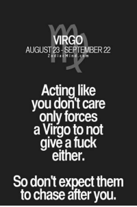 Chase, Fuck, and Virgo: VIRGO  AUGUST 23- SEPTEMBER 22  ZodiacMind.com  Acting like  you don't care  only forces  a Virgo to not  give a fuck  either.  So don't expect them  to chase āfter you.